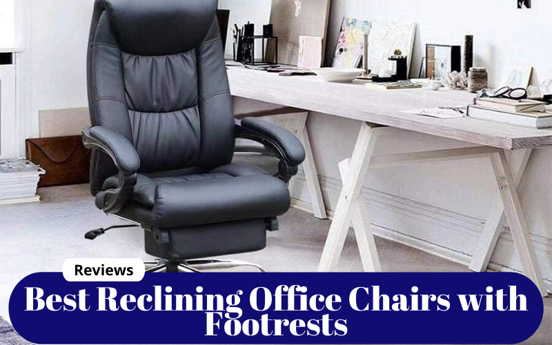 Best Reclining Office Chairs with Footrests – Reviews Of 2021