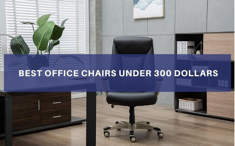 TOp 8 Best Office Chairs Under 300 Dollars To Buy In 2021 Review