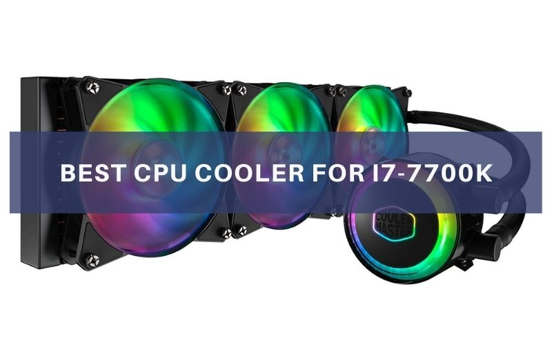 Best CPU Cooler For i7-7700K In 2021 – Top 7 Rated Reviews