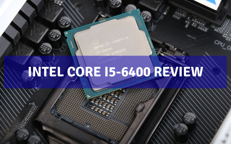 Intel Core i5-6400 Review – Is It Good For Gaming?